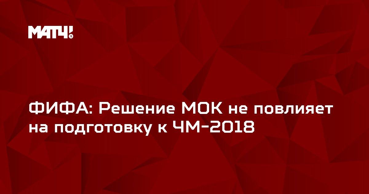 ФИФА: Решение МОК не повлияет на подготовку к ЧМ-2018