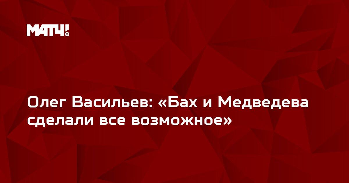 Олег Васильев: «Бах и Медведева сделали все возможное»