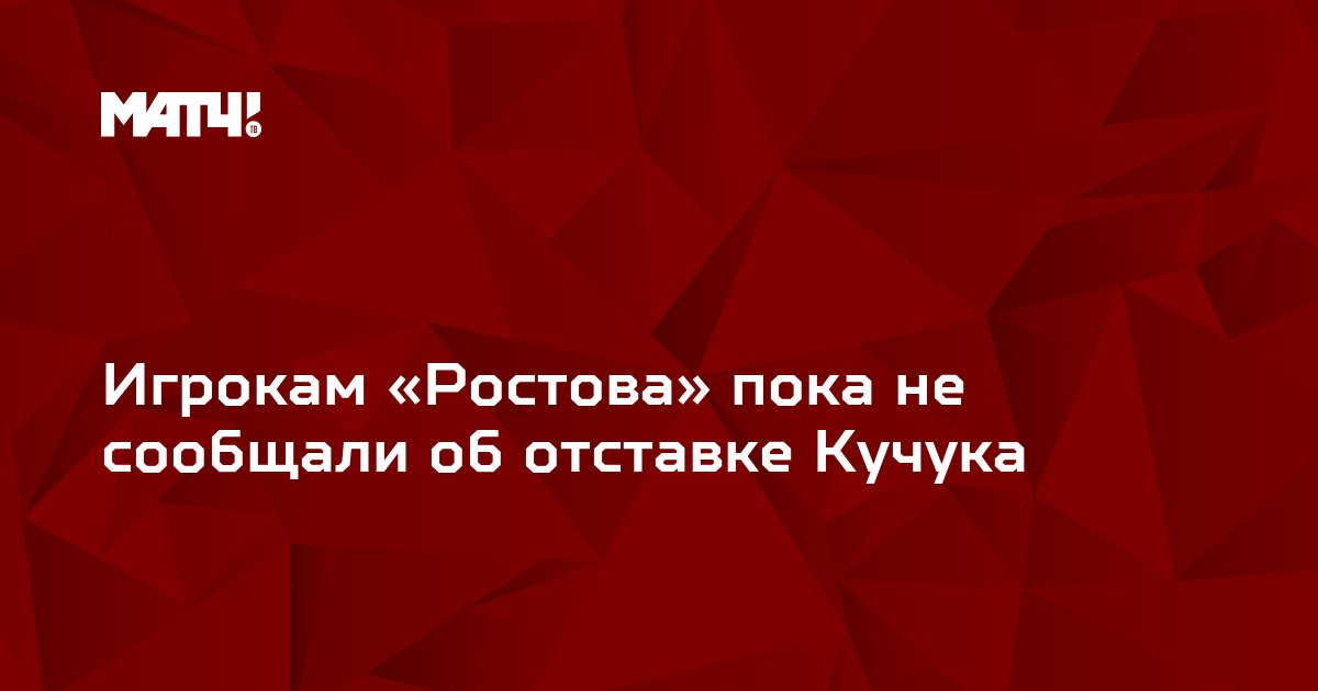 Игрокам «Ростова» пока не сообщали об отставке Кучука