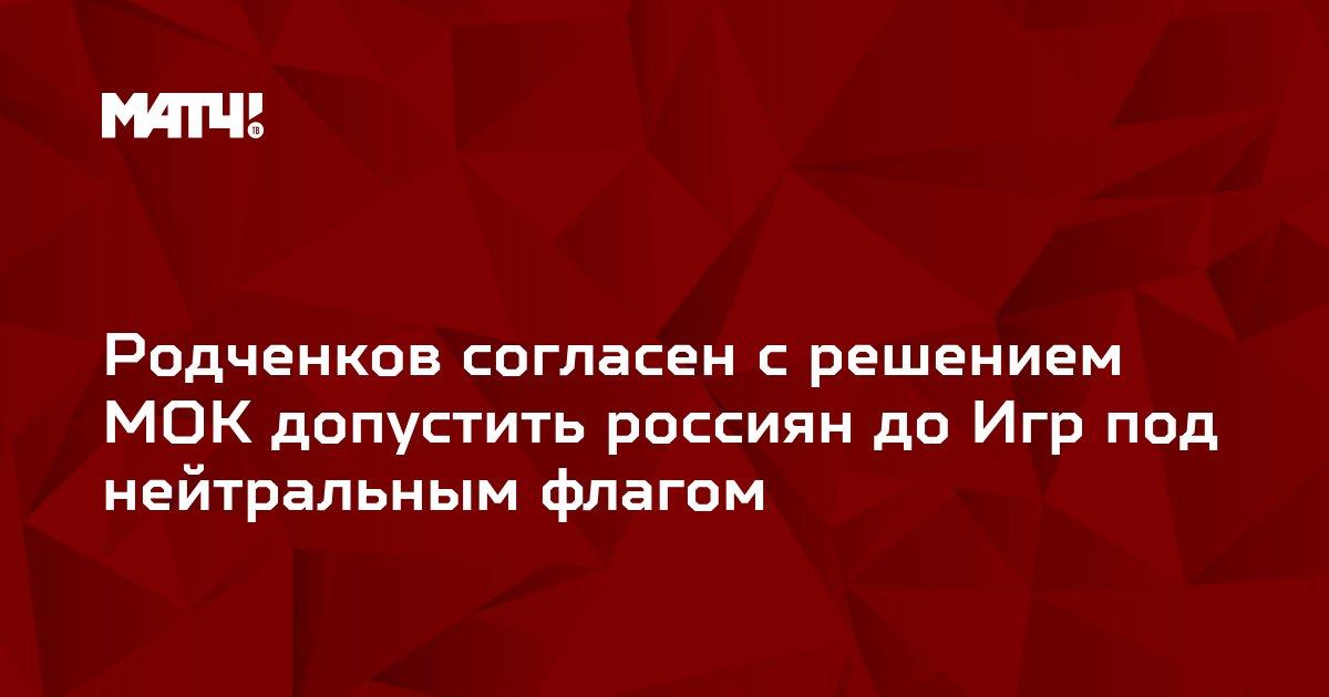 Родченков согласен с решением МОК допустить россиян до Игр под нейтральным флагом