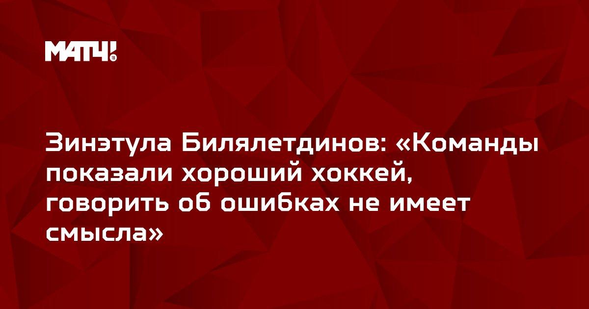 Зинэтула Билялетдинов: «Команды показали хороший хоккей, говорить об ошибках не имеет смысла»