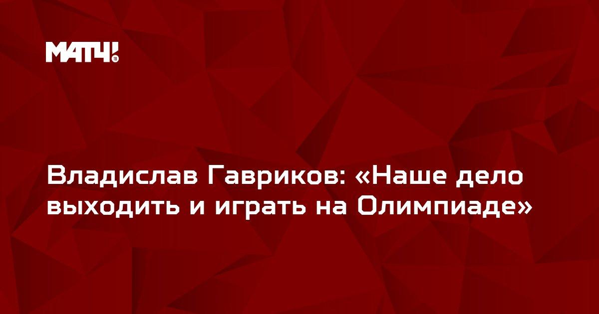 Владислав Гавриков: «Наше дело выходить и играть на Олимпиаде»