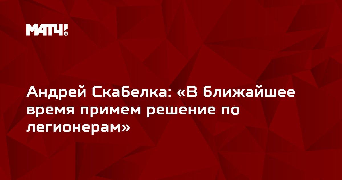Андрей Скабелка: «В ближайшее время примем решение по легионерам»