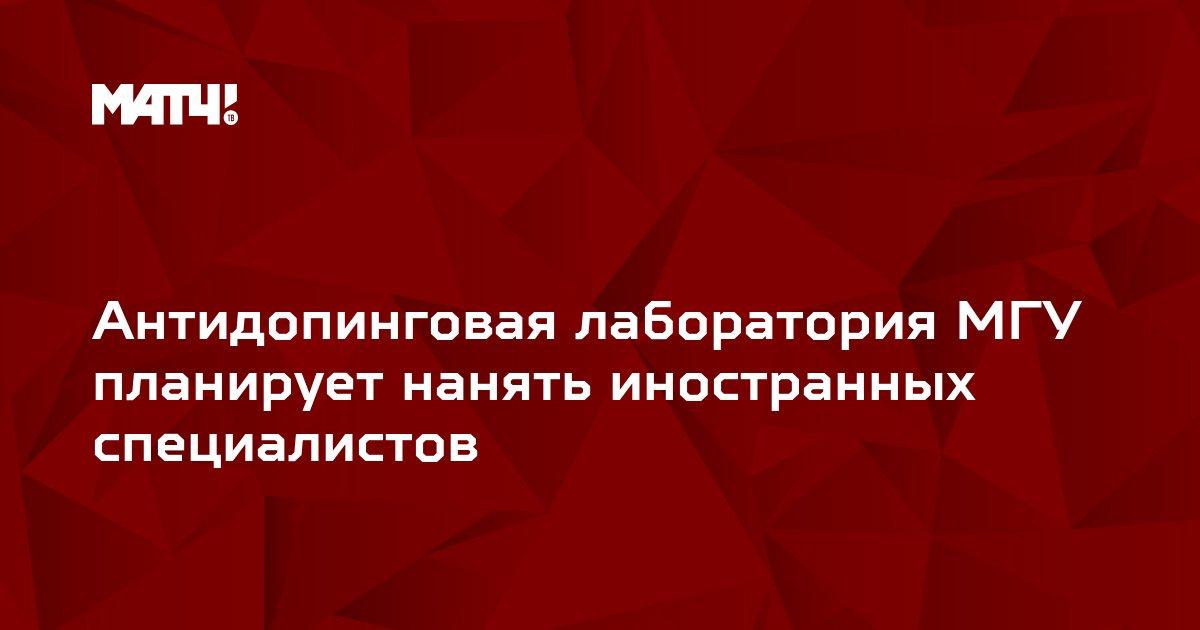 Антидопинговая лаборатория МГУ планирует нанять иностранных специалистов
