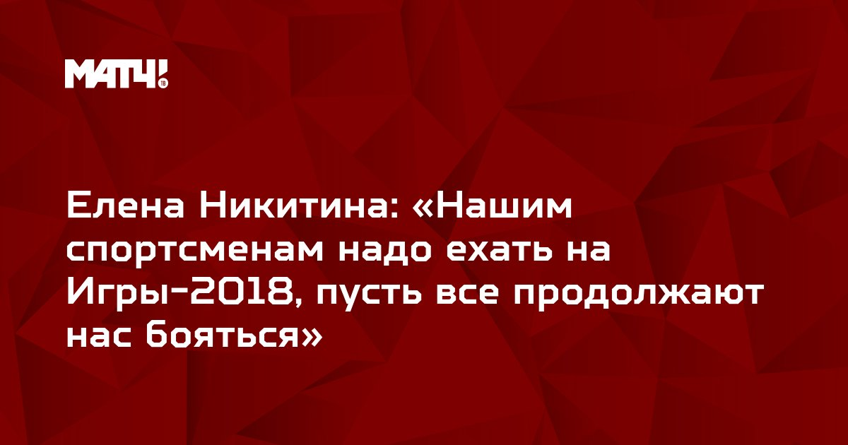 Елена Никитина: «Нашим спортсменам надо ехать на Игры-2018, пусть все продолжают нас бояться»