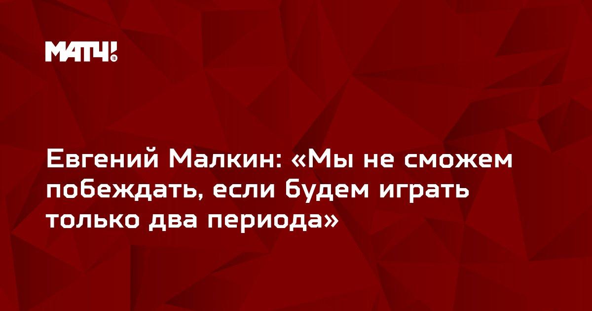 Евгений Малкин: «Мы не сможем побеждать, если будем играть только два периода»