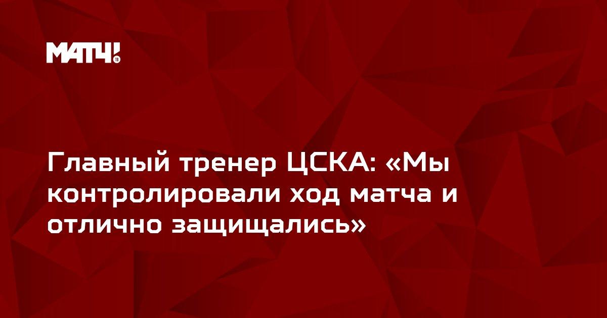 Главный тренер ЦСКА: «Мы контролировали ход матча и отлично защищались»