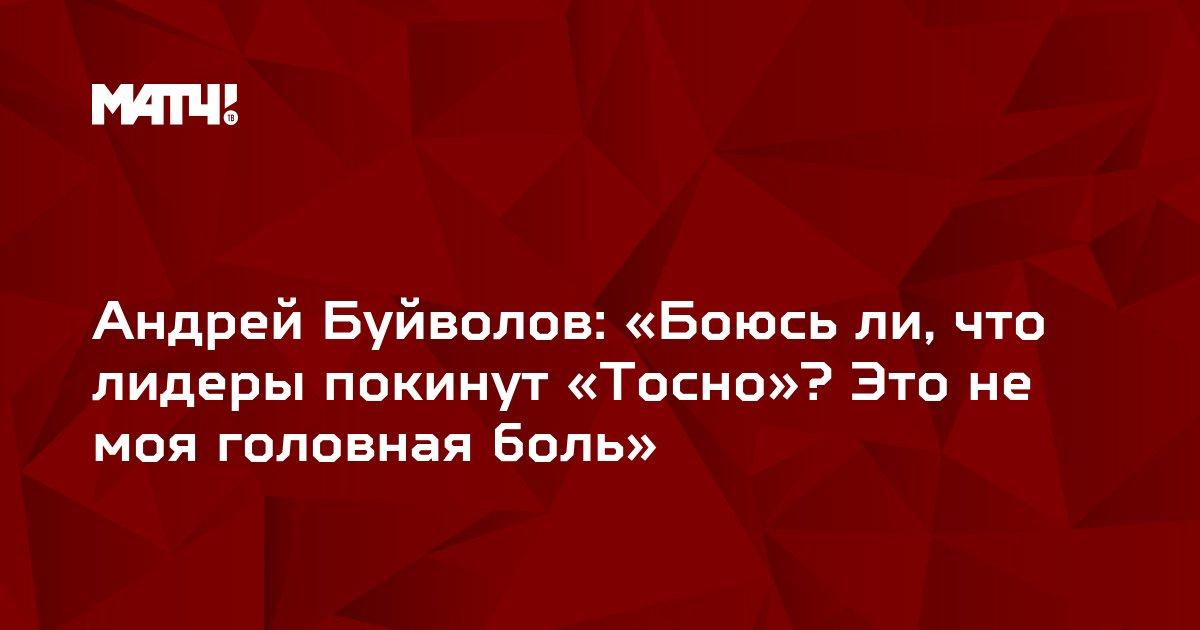 Андрей Буйволов: «Боюсь ли, что лидеры покинут «Тосно»? Это не моя головная боль»
