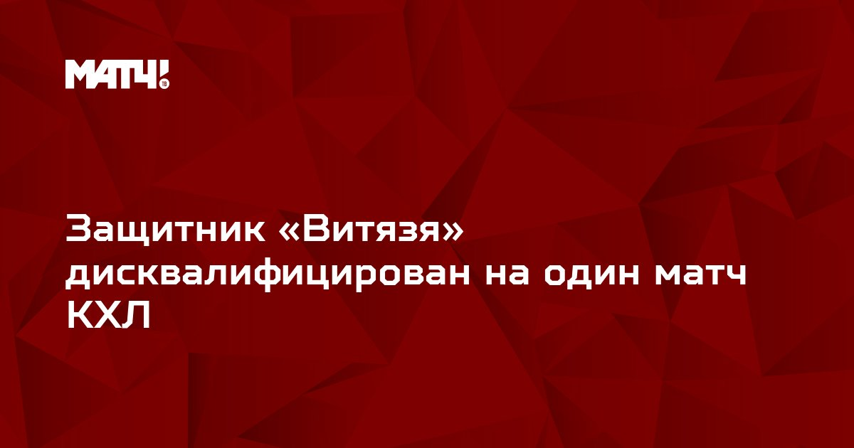 Защитник «Витязя» дисквалифицирован на один матч КХЛ