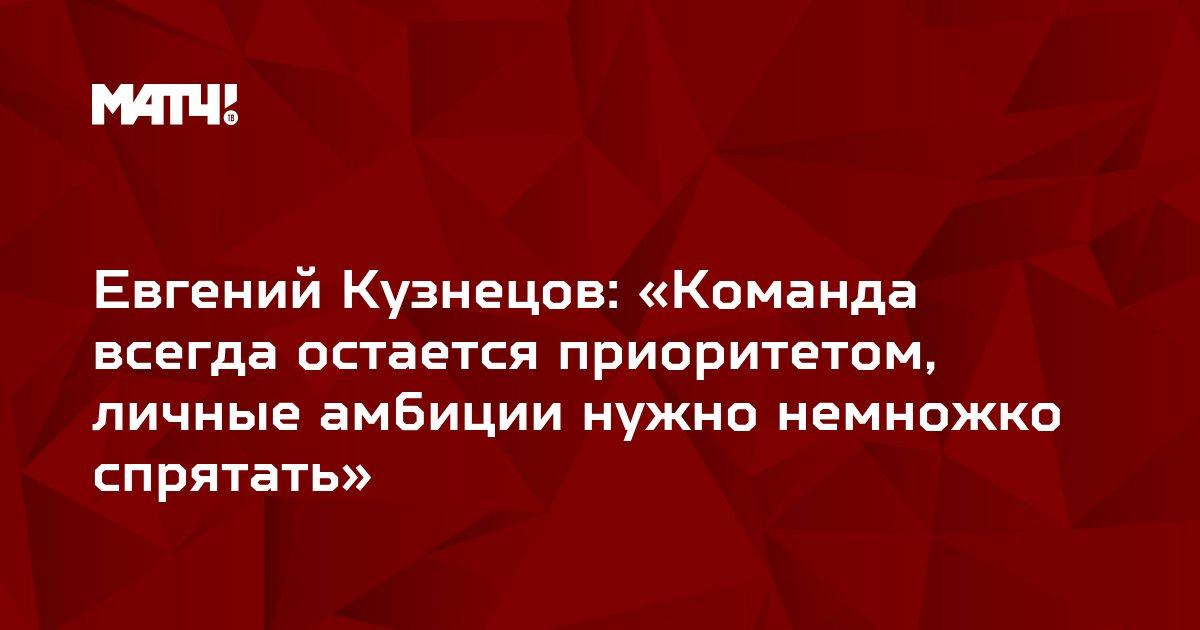 Евгений Кузнецов: «Команда всегда остается приоритетом, личные амбиции нужно немножко спрятать»