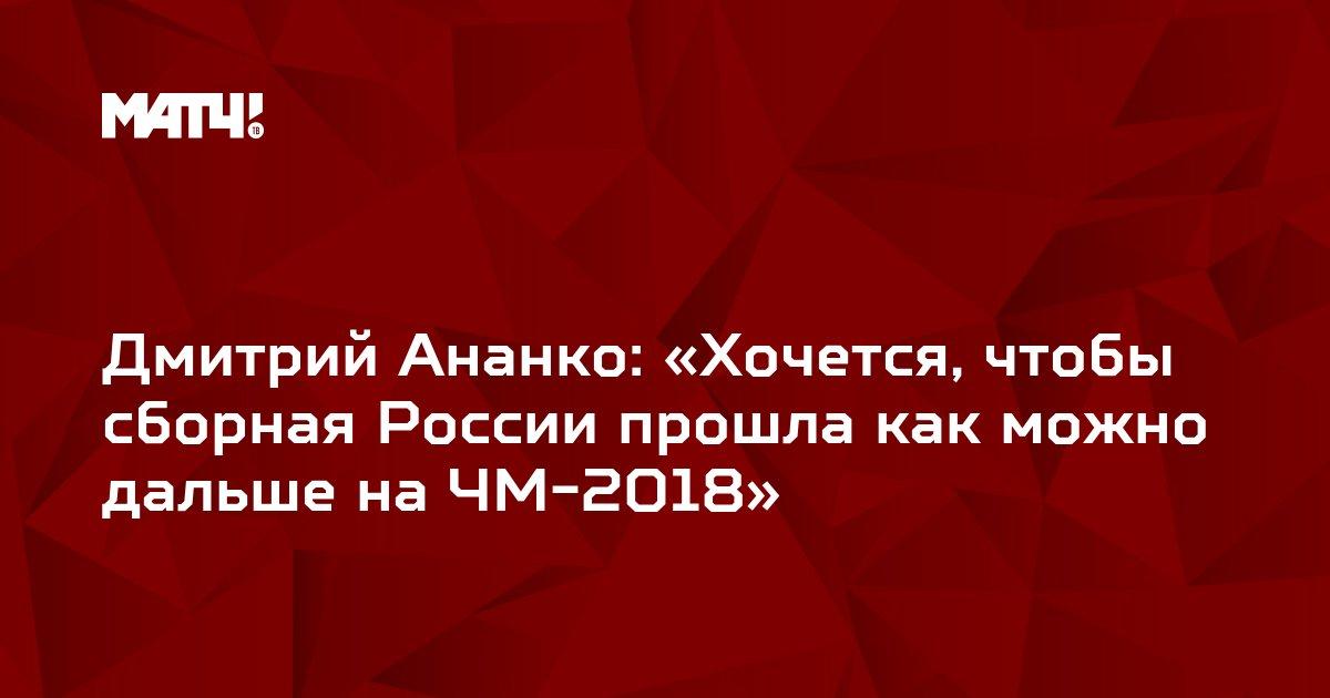 Дмитрий Ананко: «Хочется, чтобы сборная России прошла как можно дальше на ЧМ-2018»