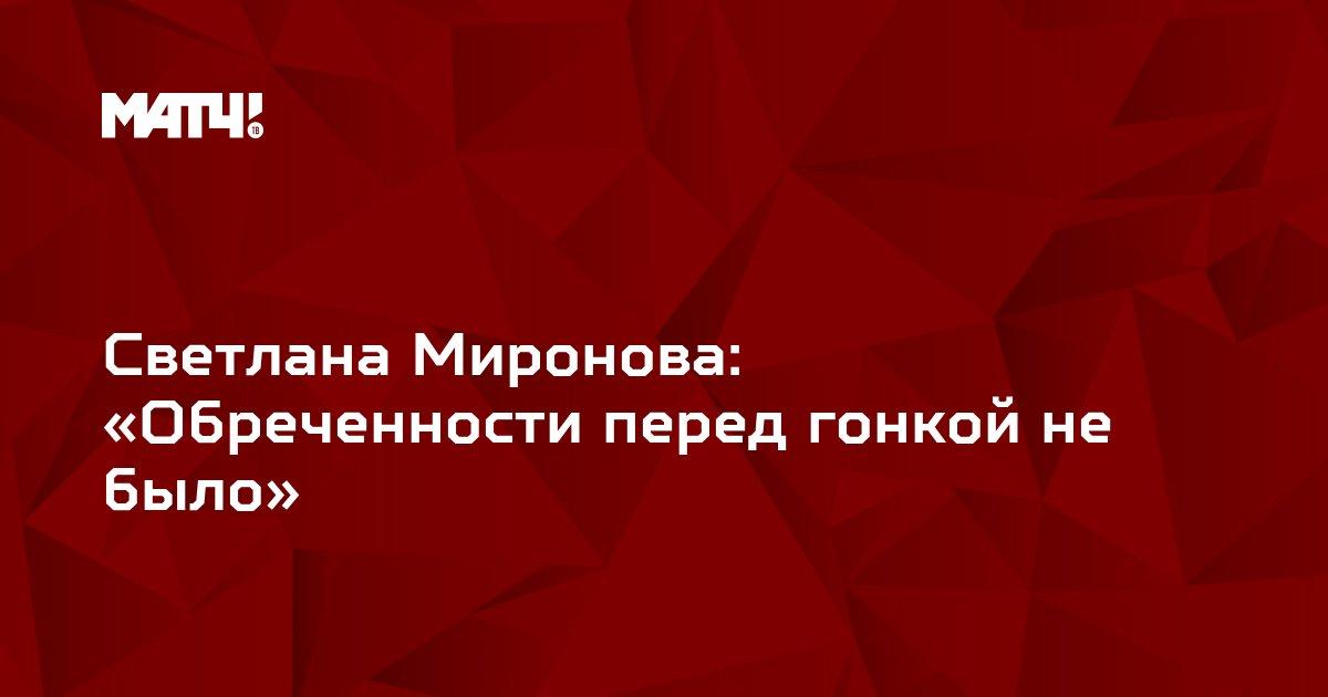 Светлана Миронова: «Обреченности перед гонкой не было»