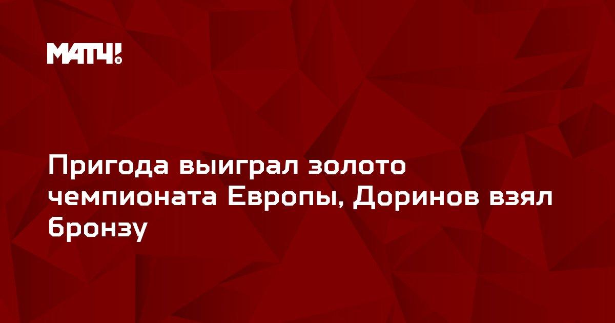 Пригода выиграл золото чемпионата Европы, Доринов взял бронзу