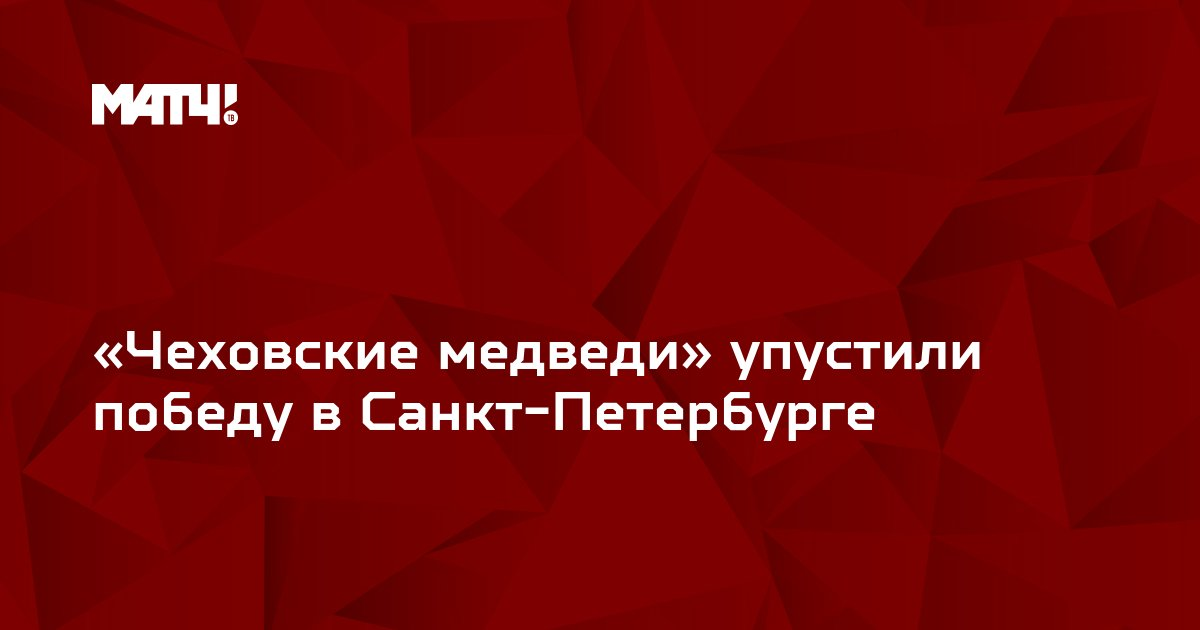 «Чеховские медведи» упустили победу в Санкт-Петербурге