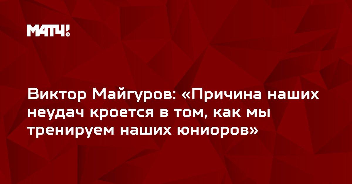 Виктор Майгуров: «Причина наших неудач кроется в том, как мы тренируем наших юниоров»