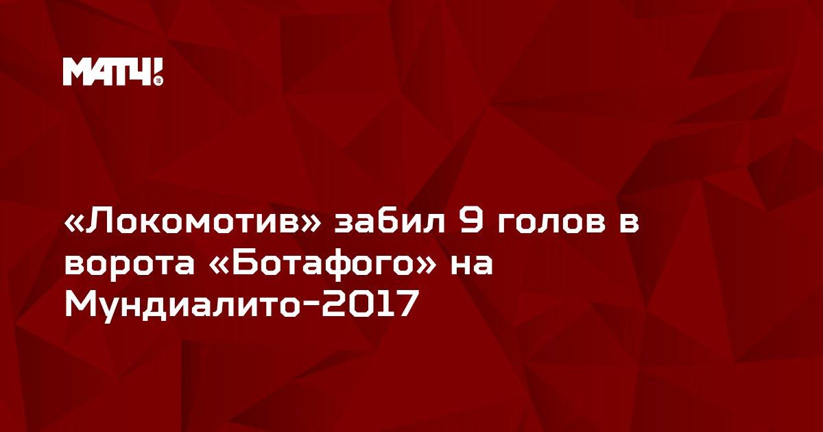 «Локомотив» забил 9 голов в ворота «Ботафого» на Мундиалито-2017