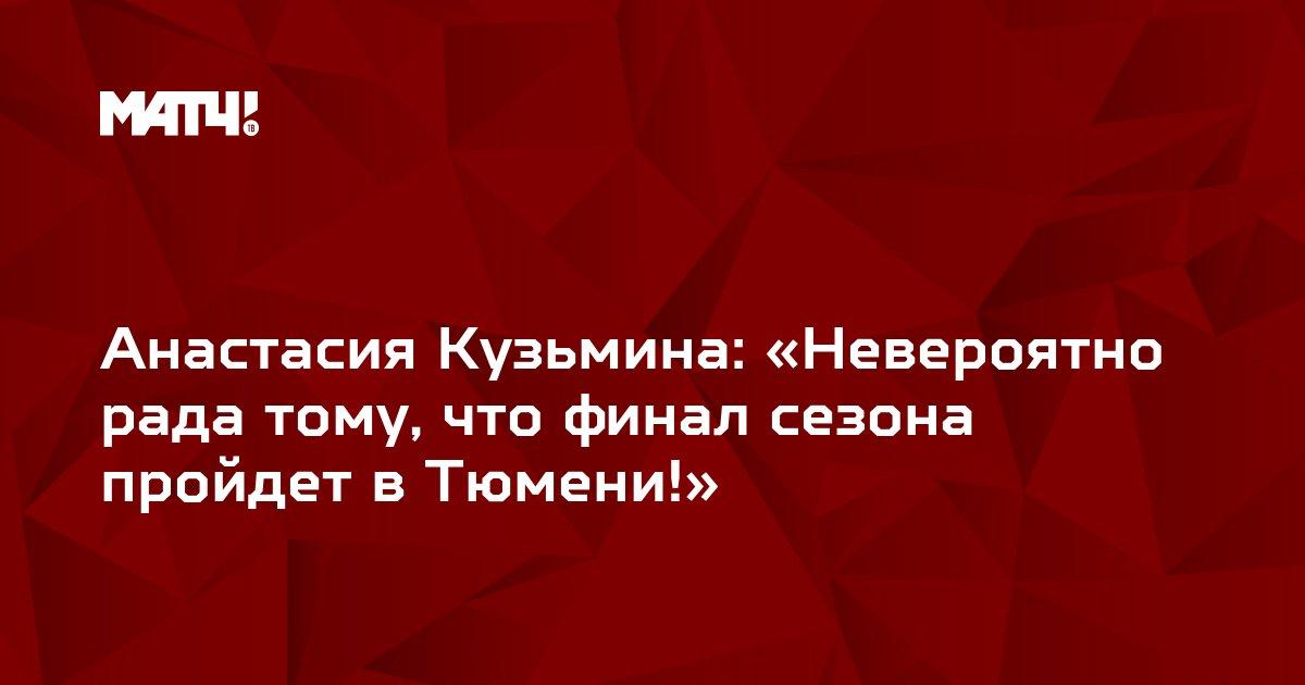 Анастасия Кузьмина: «Невероятно рада тому, что финал сезона пройдет в Тюмени!»