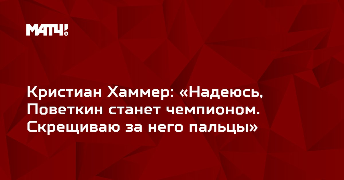 Кристиан Хаммер: «Надеюсь, Поветкин станет чемпионом. Скрещиваю за него пальцы»