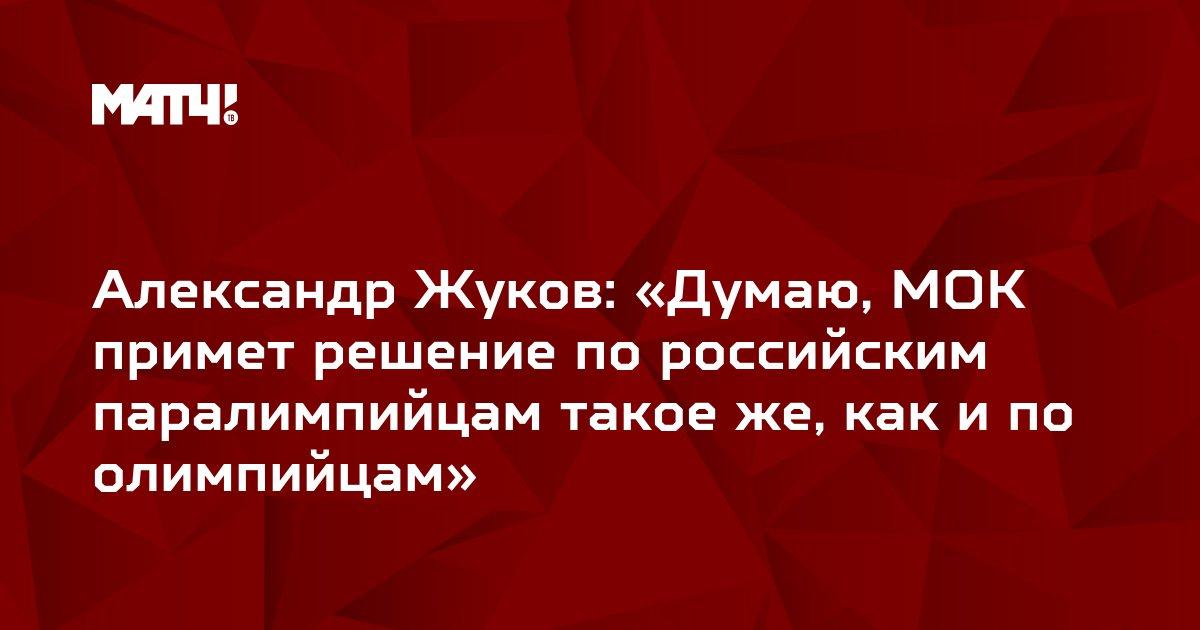 Александр Жуков: «Думаю, МОК примет решение по российским паралимпийцам такое же, как и по олимпийцам»