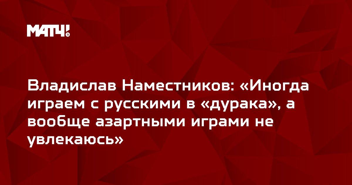 Владислав Наместников: «Иногда играем с русскими в «дурака», а вообще азартными играми не увлекаюсь»