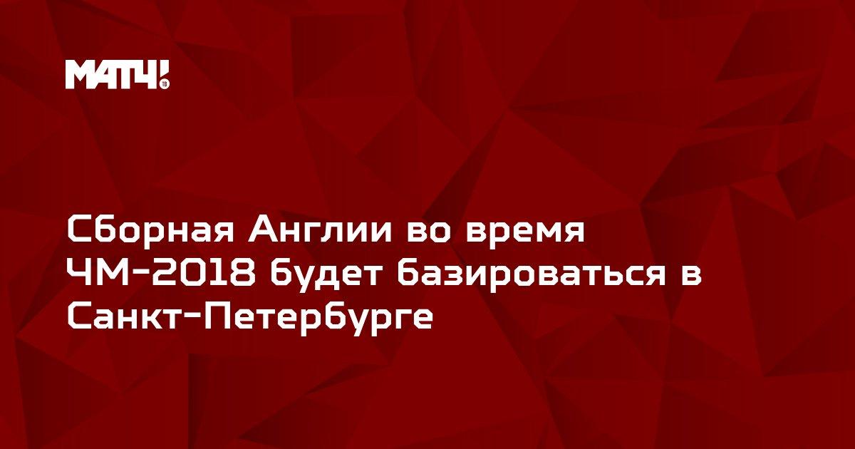Сборная Англии во время ЧМ-2018 будет базироваться в Санкт-Петербурге