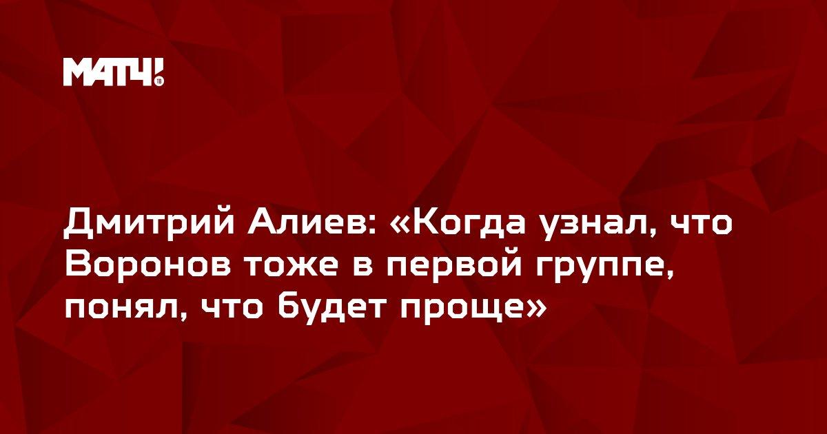 Дмитрий Алиев: «Когда узнал, что Воронов тоже в первой группе, понял, что будет проще»