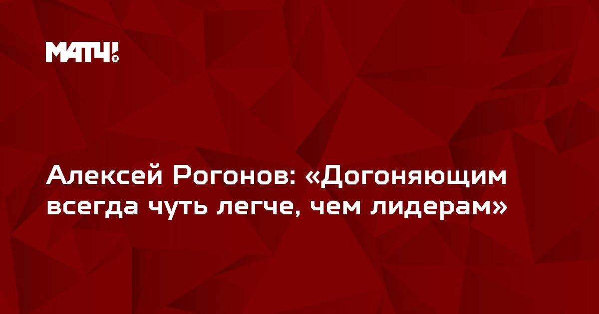 Алексей Рогонов: «Догоняющим всегда чуть легче, чем лидерам»