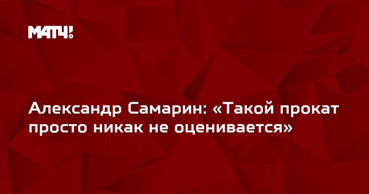 Александр Самарин: «Такой прокат просто никак не оценивается»