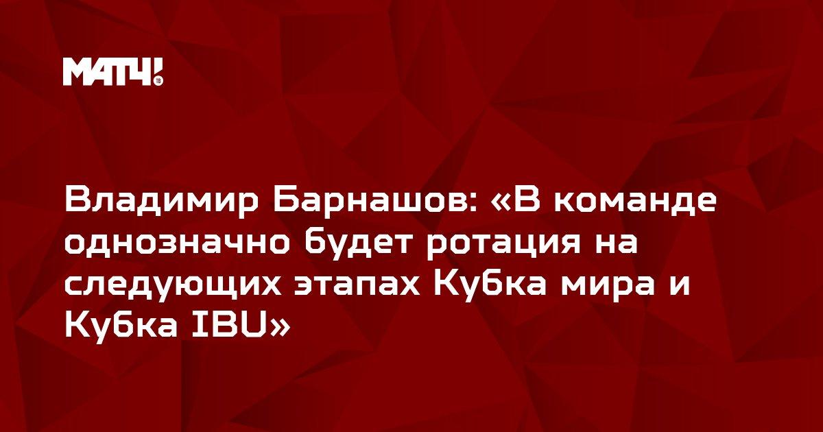 Владимир Барнашов: «В команде однозначно будет ротация на следующих этапах Кубка мира и Кубка IBU»