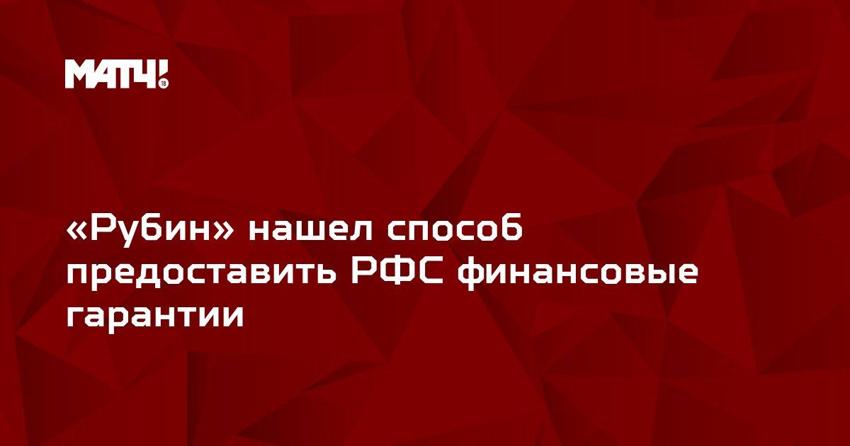 «Рубин» нашел способ предоставить РФС финансовые гарантии