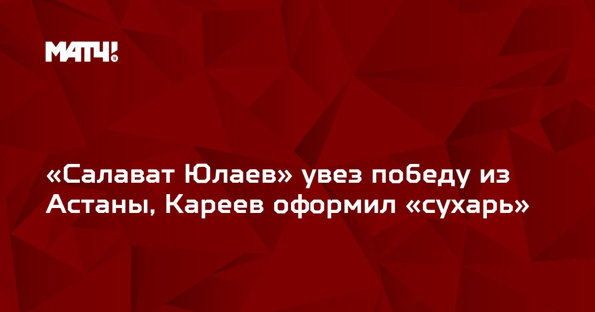 «Салават Юлаев» увез победу из Астаны, Кареев оформил «сухарь»