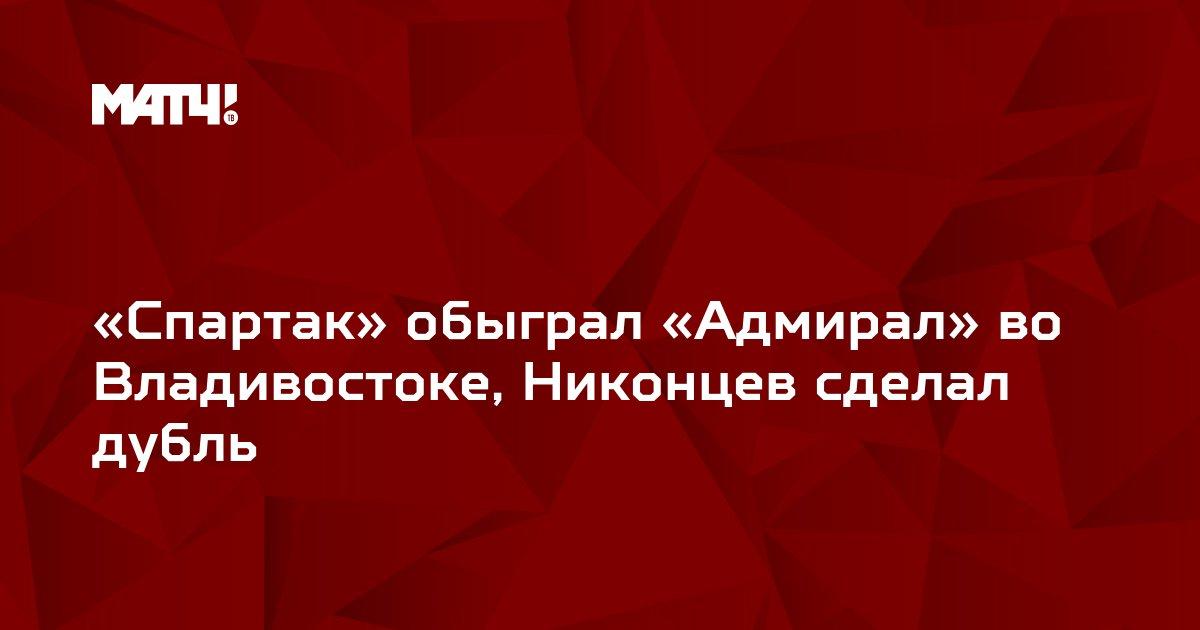 «Спартак» обыграл «Адмирал» во Владивостоке, Никонцев сделал дубль