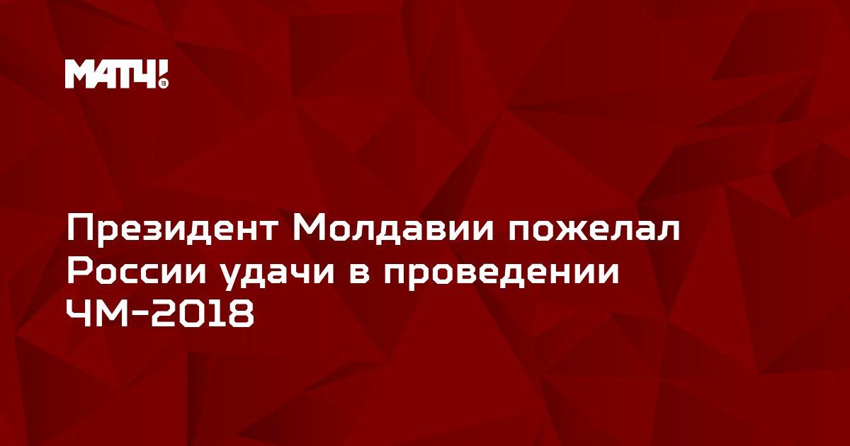 Президент Молдавии пожелал России удачи в проведении ЧМ-2018