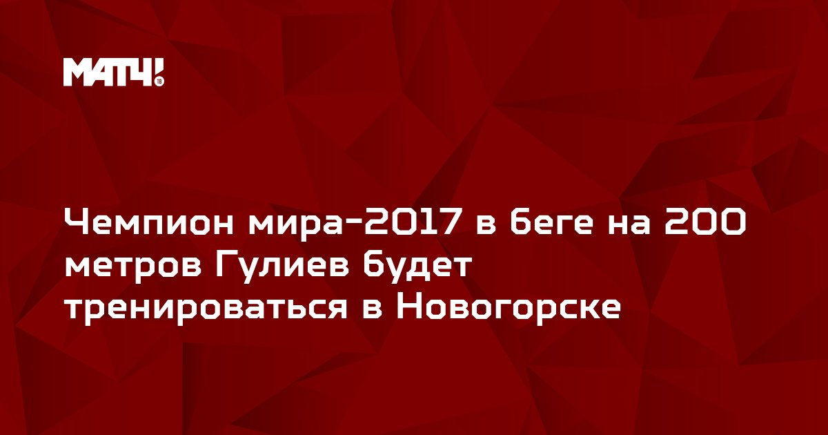 Чемпион мира-2017 в беге на 200 метров Гулиев будет тренироваться в Новогорске