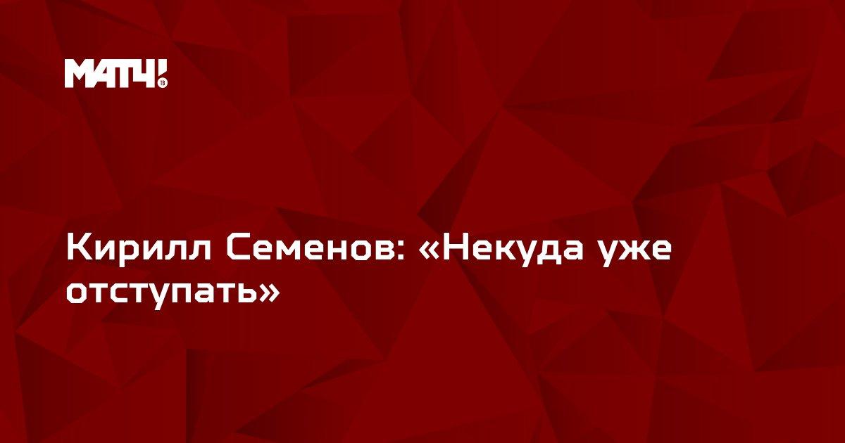Кирилл Семенов: «Некуда уже отступать»
