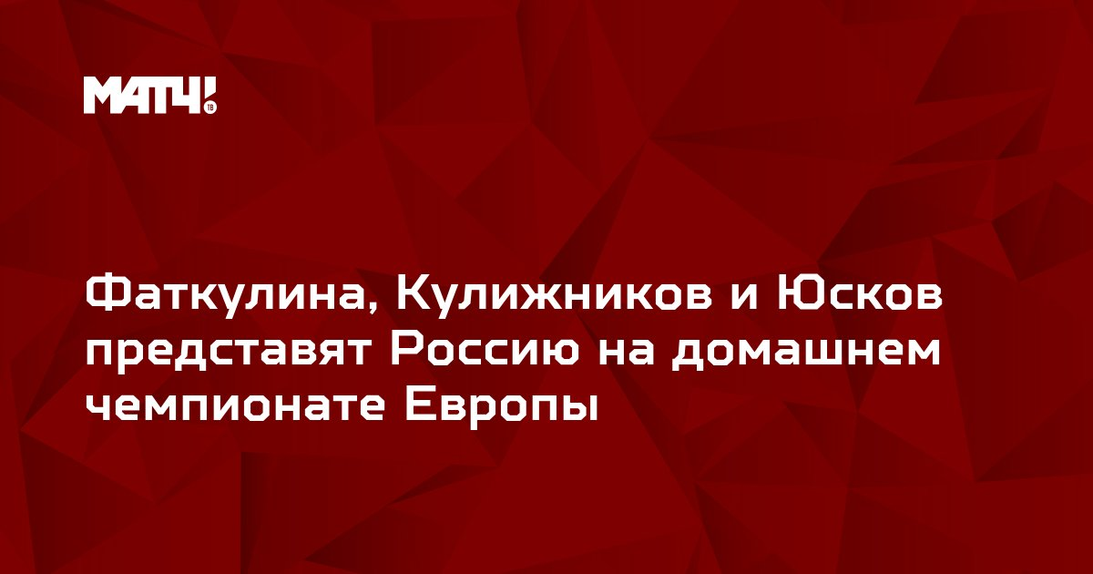 Фаткулина, Кулижников и Юсков представят Россию на домашнем чемпионате Европы