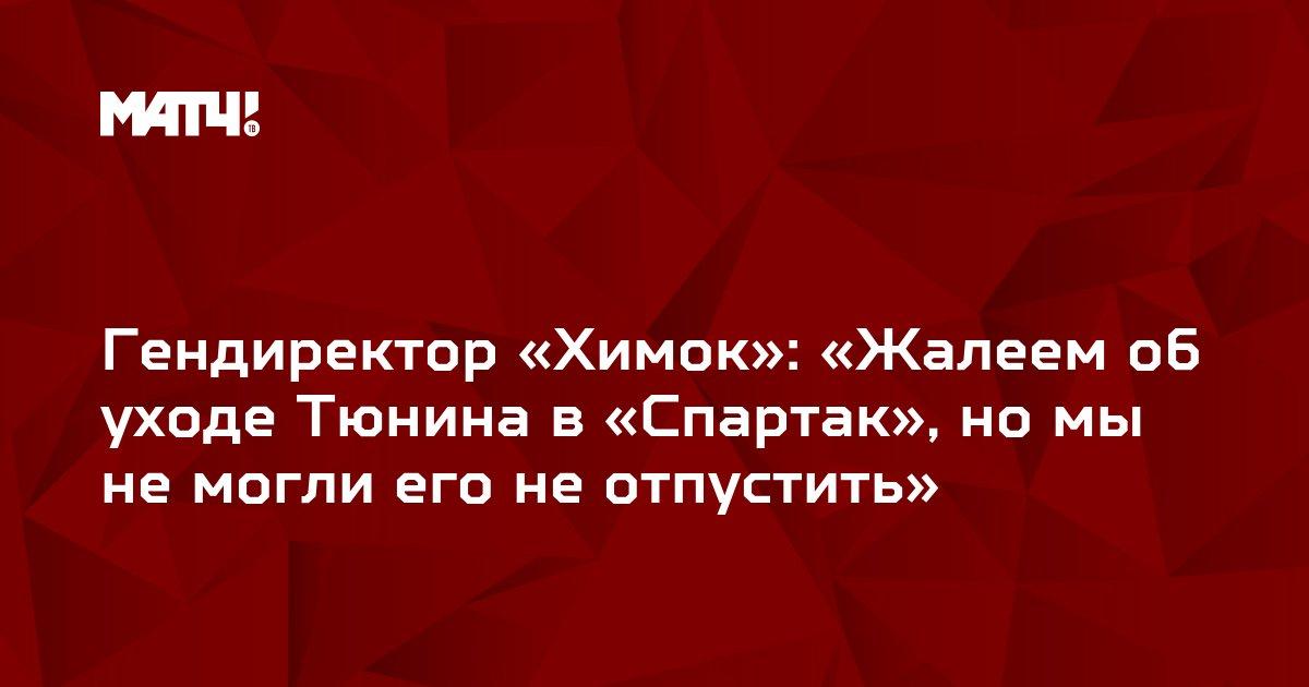 Гендиректор «Химок»: «Жалеем об уходе Тюнина в «Спартак», но мы не могли его не отпустить»