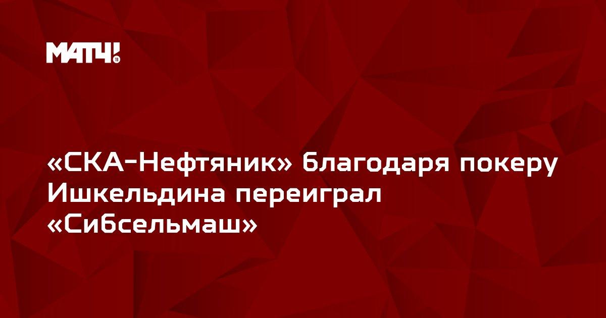 «СКА-Нефтяник» благодаря покеру Ишкельдина переиграл «Сибсельмаш»