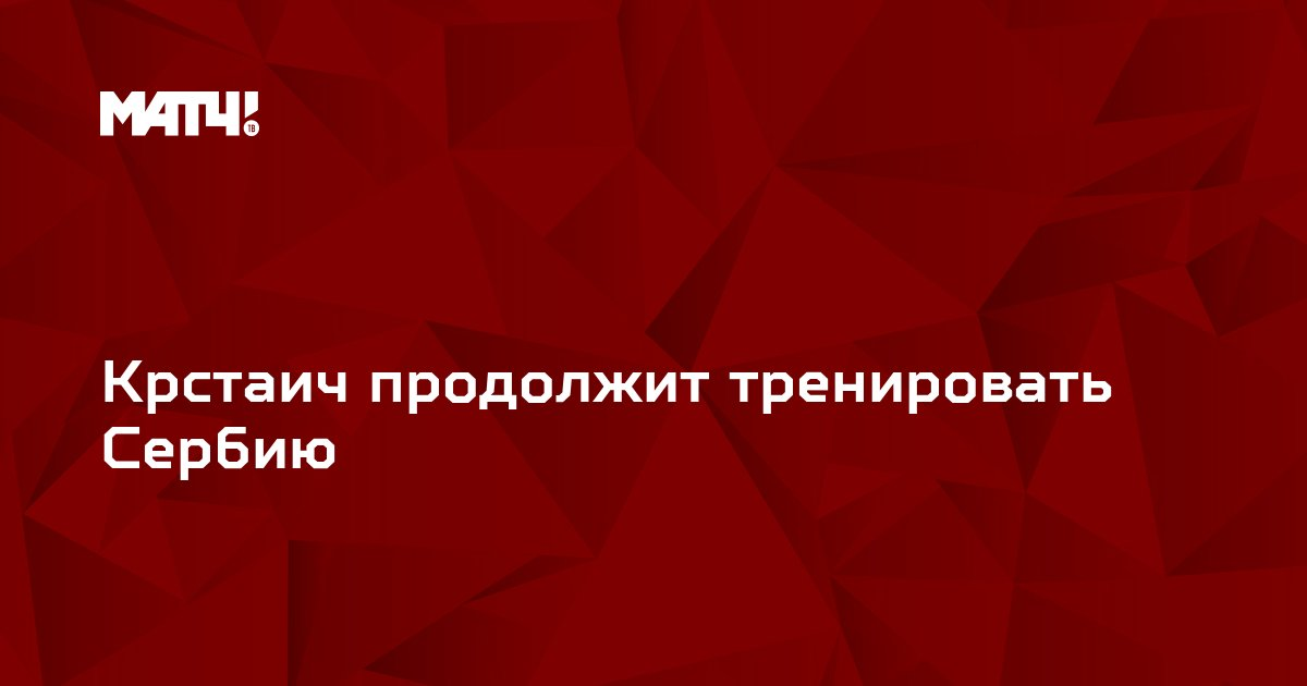 Крстаич продолжит тренировать Сербию