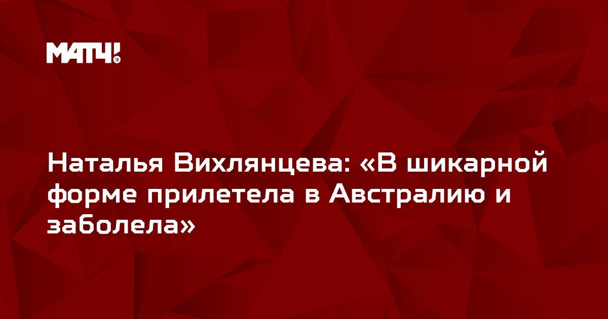Наталья Вихлянцева: «В шикарной форме прилетела в Австралию и заболела»