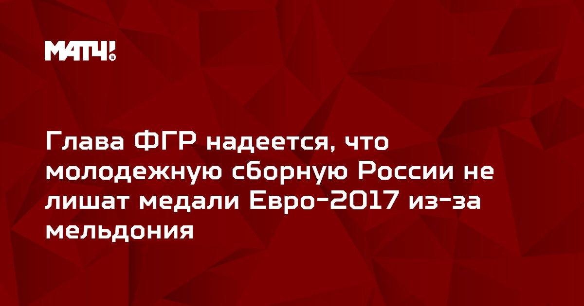 Глава ФГР надеется, что молодежную сборную России не лишат медали Евро-2017 из-за мельдония