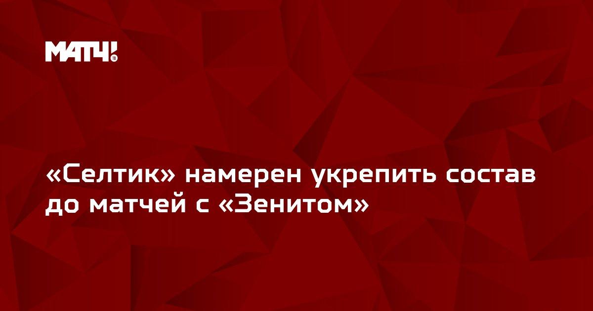 «Селтик» намерен укрепить состав до матчей с «Зенитом»