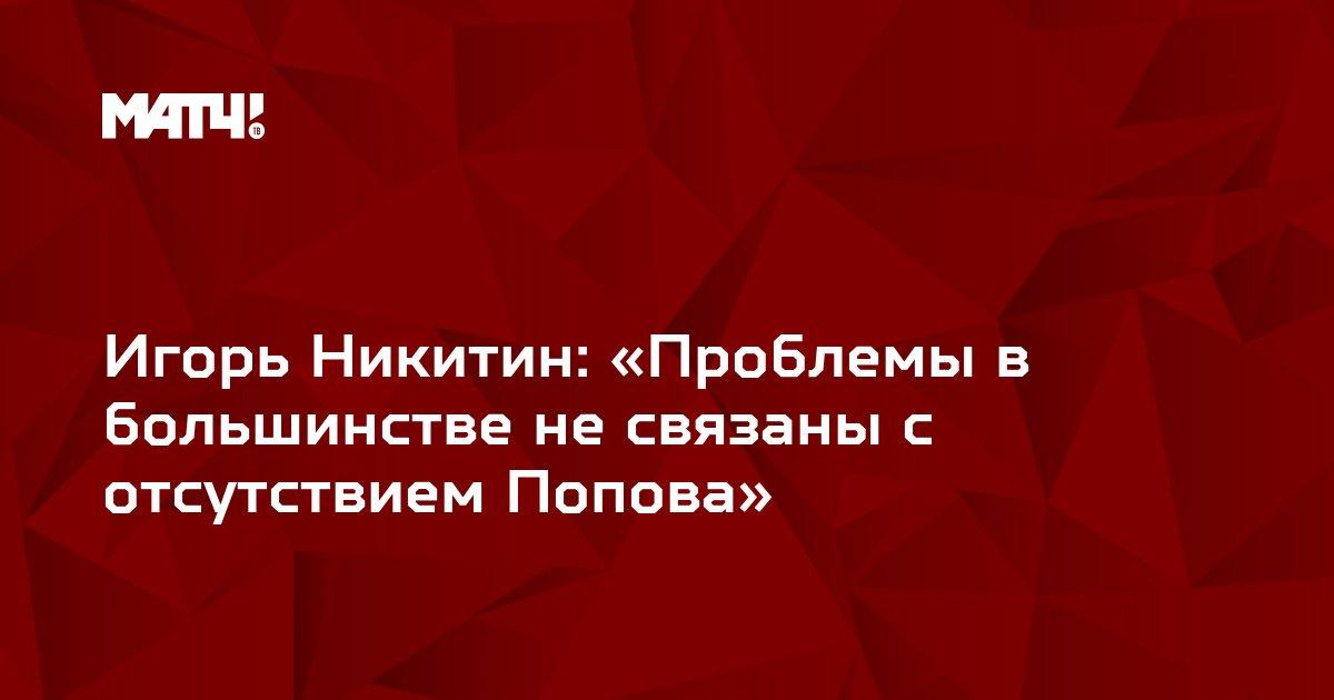 Игорь Никитин: «Проблемы в большинстве не связаны с отсутствием Попова»