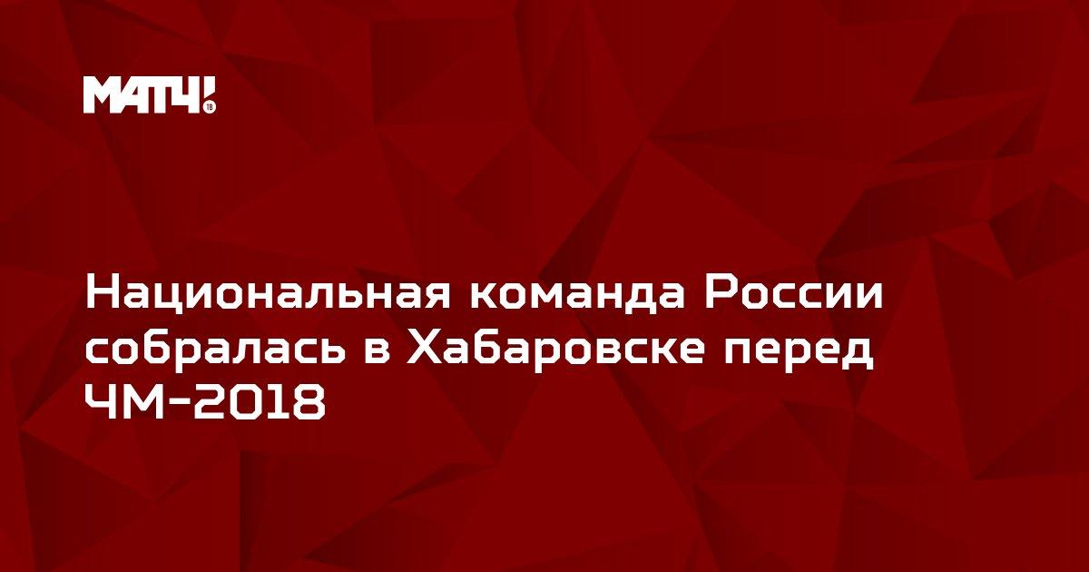 Национальная команда России собралась в Хабаровске перед ЧМ-2018