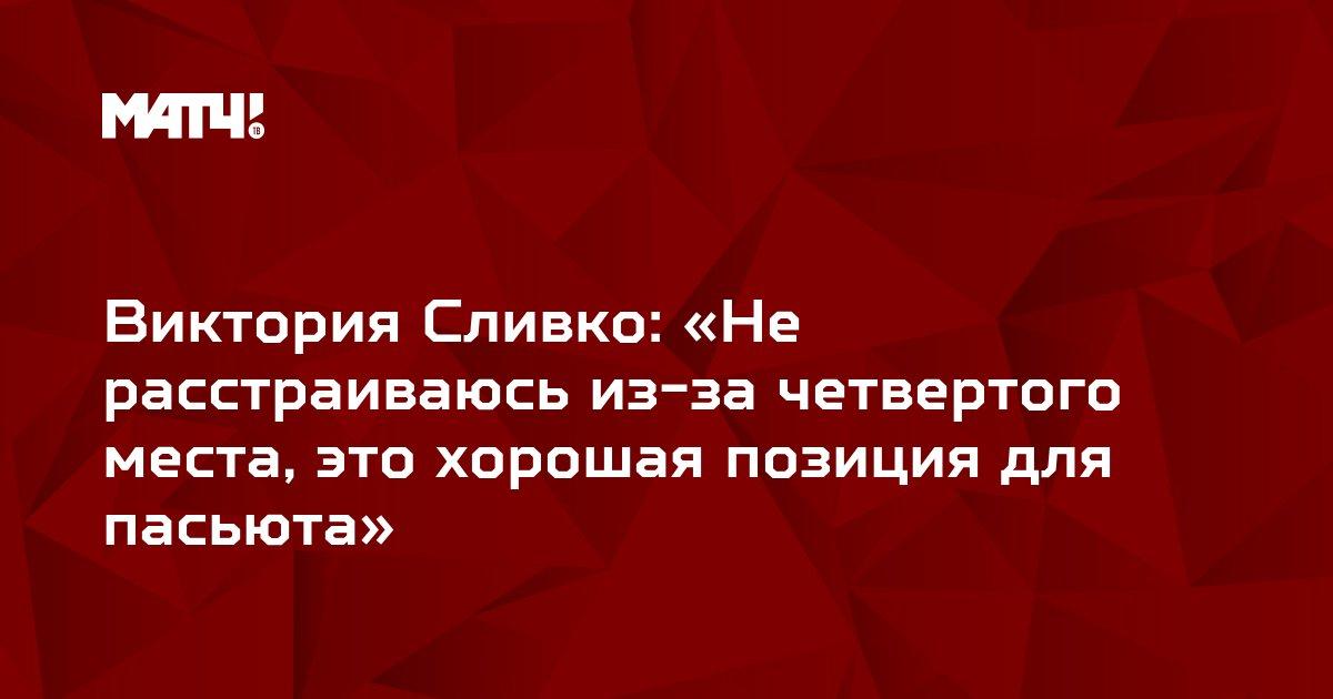 Виктория Сливко: «Не расстраиваюсь из-за четвертого места, это хорошая позиция для пасьюта»