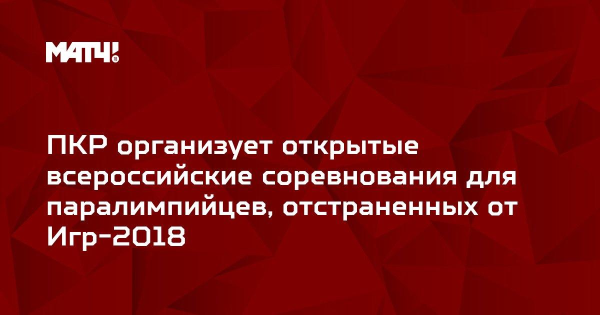 ПКР организует открытые всероссийские соревнования для паралимпийцев, отстраненных от Игр-2018