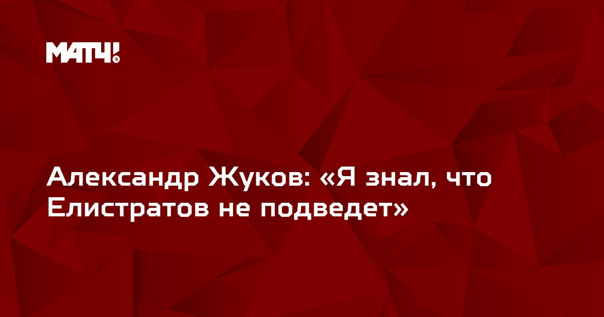 Александр Жуков: «Я знал, что Елистратов не подведет»