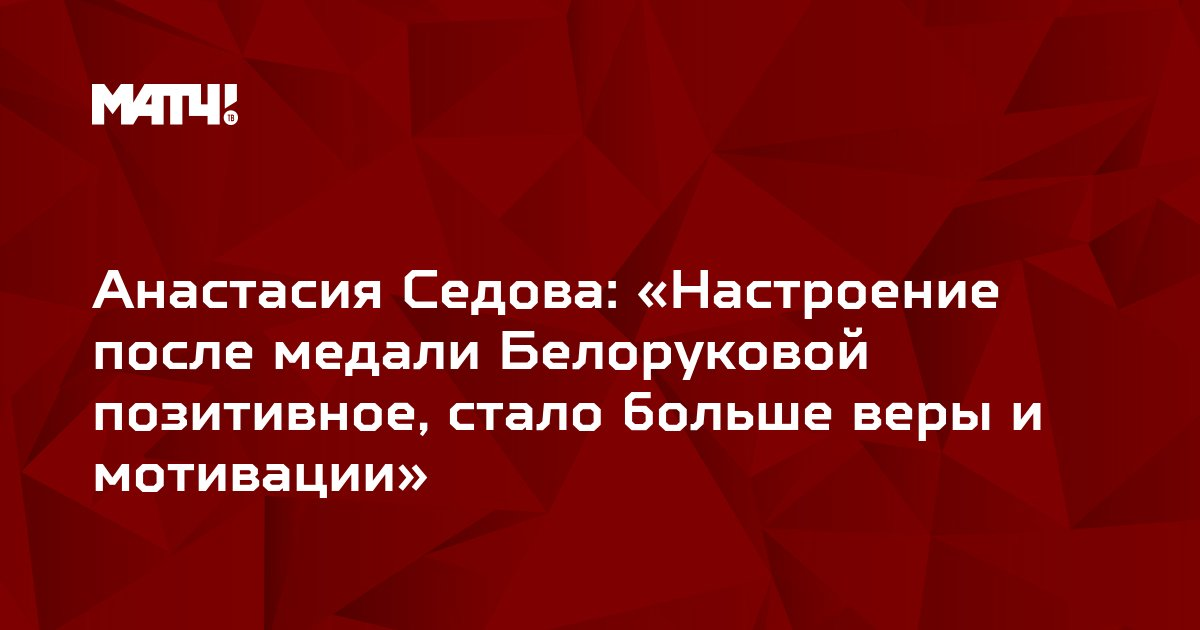 Анастасия Седова: «Настроение после медали Белоруковой позитивное, стало больше веры и мотивации»