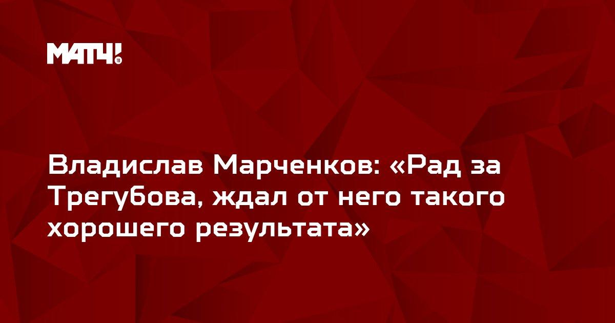 Владислав Марченков: «Рад за Трегубова, ждал от него такого хорошего результата»