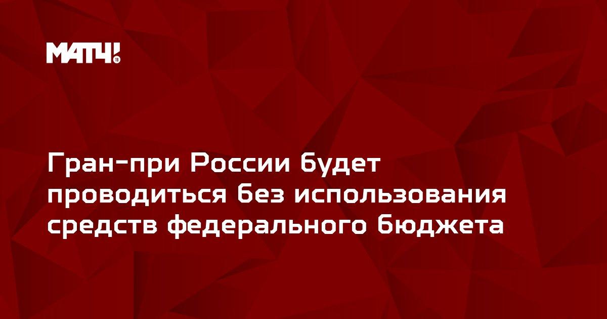Гран-при России будет проводиться без использования средств федерального бюджета